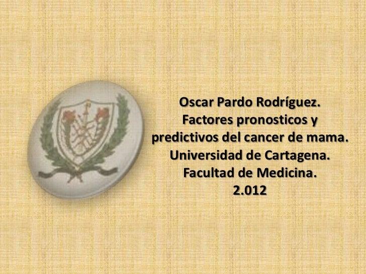 Oscar Pardo Rodríguez.     Factores pronosticos ypredictivos del cancer de mama.   Universidad de Cartagena.     Facultad ...