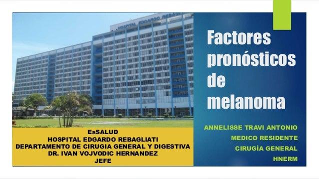 Factores pronósticos de melanoma ANNELISSE TRAVI ANTONIO MEDICO RESIDENTE CIRUGÍA GENERAL HNERM EsSALUD HOSPITAL EDGARDO R...