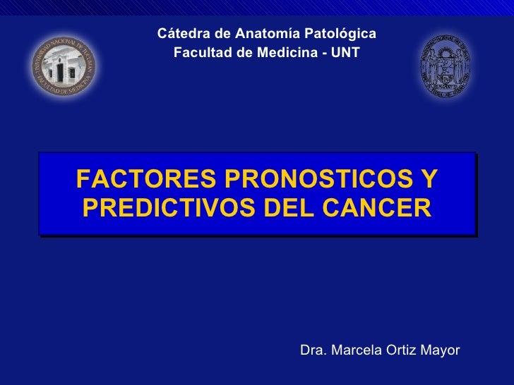 FACTORES PRONOSTICOS Y PREDICTIVOS DEL CANCER Cátedra de Anatomía Patológica Facultad de Medicina - UNT Dra. Marcela Ortiz...