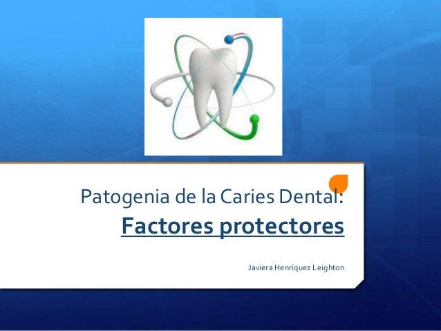 Patogenia de la Caries Dental:    Factores protectores                   Javiera Henríquez Leighton