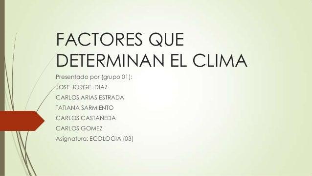 FACTORES QUE DETERMINAN EL CLIMA Presentado por (grupo 01): JOSE JORGE DIAZ CARLOS ARIAS ESTRADA TATIANA SARMIENTO CARLOS ...