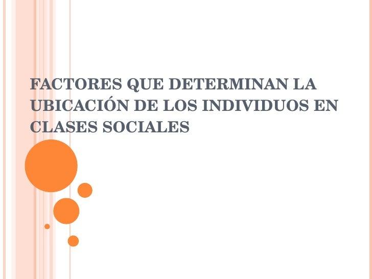 FACTORES QUE DETERMINAN LA UBICACIÓN DE LOS INDIVIDUOS EN CLASES SOCIALES
