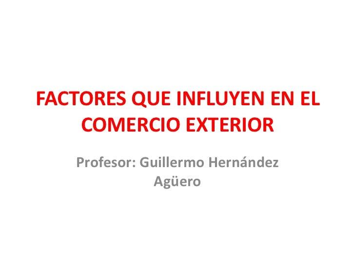 FACTORES QUE INFLUYEN EN EL COMERCIO EXTERIOR<br />Profesor: Guillermo Hernández Agüero<br />
