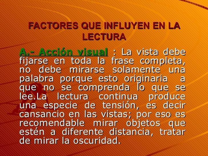 FACTORES QUE INFLUYEN EN LA LECTURA A.- Acción visual  : La vista debe fijarse en toda la frase completa, no debe mirarse ...