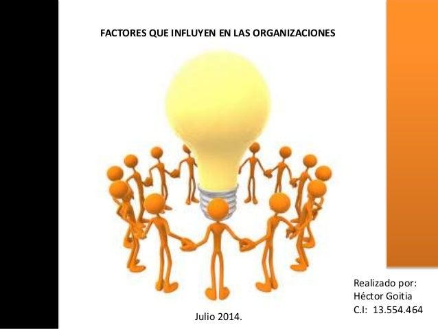 FACTORES QUE INFLUYEN EN LAS ORGANIZACIONES Realizado por: Héctor Goitia C.I: 13.554.464 Julio 2014.
