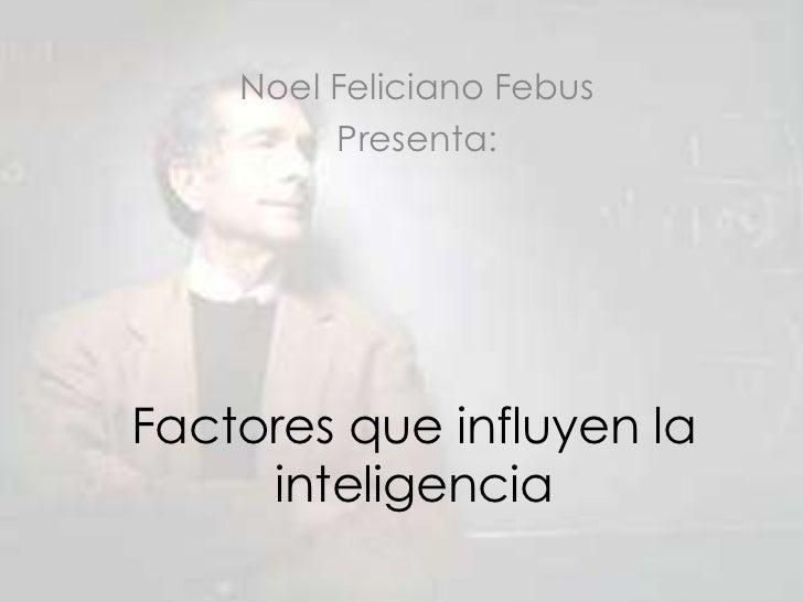 Noel Feliciano Febus                            <br />Presenta:<br />Factores que influyen la inteligencia<br />