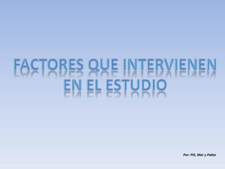 FACTORES QUE INTERVIENEN EN EL ESTUDIO<br />Por: Pili, Mar y Pablo<br />