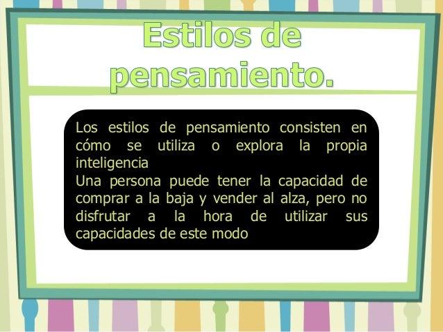 Los estilos de pensamiento consisten en cómo se utiliza o explora la propia inteligencia Una persona puede tener la capaci...