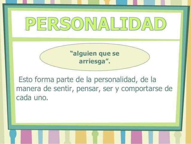 """Esto forma parte de la personalidad, de la manera de sentir, pensar, ser y comportarse de cada uno. """"alguien que se arries..."""