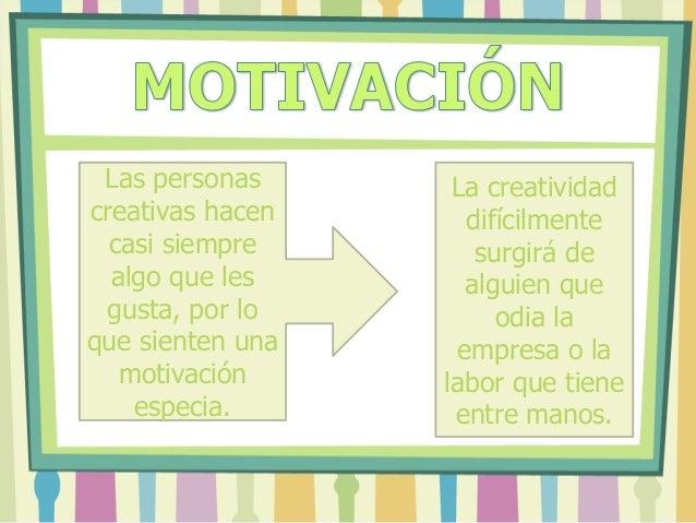 Las personas creativas hacen casi siempre algo que les gusta, por lo que sienten una motivación especia. La creatividad di...