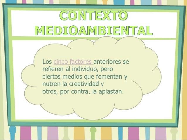 Los cinco factores anteriores se refieren al individuo, pero ciertos medios que fomentan y nutren la creatividad y otros, ...