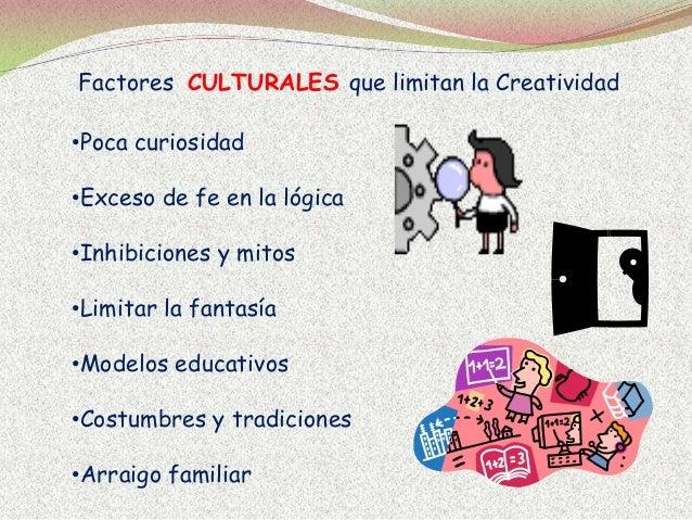 Factores CULTURALES que limitan la Creatividad •Poca curiosidad •Exceso de fe en la lógica •Inhibiciones y mitos •Limitar ...
