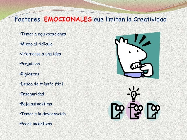 Factores EMOCIONALES que limitan la Creatividad •Temor a equivocaciones •Miedo al ridículo •Aferrarse a una idea •Prejuici...