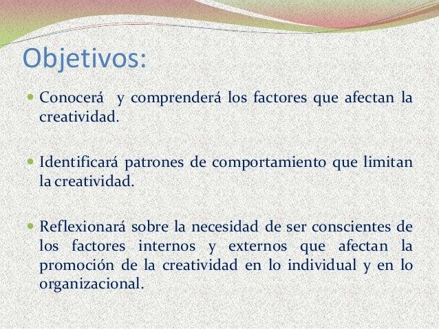 Objetivos:  Conocerá y comprenderá los factores que afectan la creatividad.  Identificará patrones de comportamiento que...