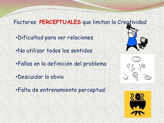 Factores PERCEPTUALES que limitan la Creatividad •Dificultad para ver relaciones •No utilizar todos los sentidos •Fallas e...