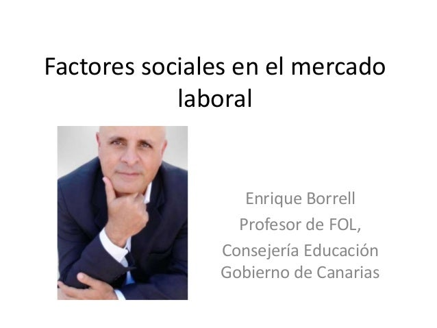 Factores sociales en el mercado laboral  Enrique Borrell Profesor de FOL, Consejería Educación Gobierno de Canarias