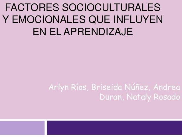 FACTORES SOCIOCULTURALES Y EMOCIONALES QUE INFLUYEN EN EL APRENDIZAJE Arlyn Ríos, Briseida Núñez, Andrea Duran, Nataly Ros...