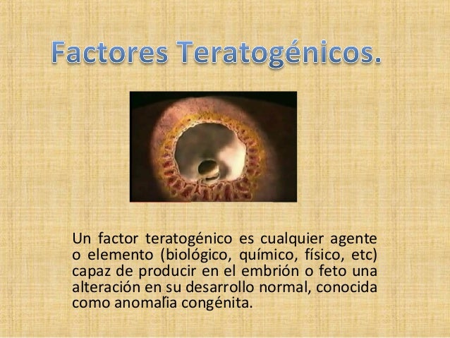 Un factor teratogénico es cualquier agente o elemento (biológico, químico, físico, etc) capaz de producir en el embrión ...