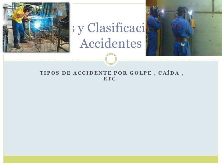 Tipos de accidente Por golpe , caída , etc. <br />Factores y Clasificación de los Accidentes <br />