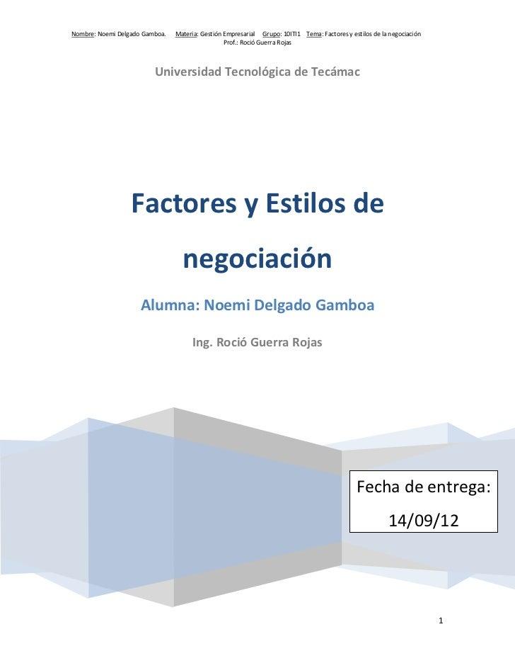 Nombre: Noemi Delgado Gamboa.   Materia: Gestión Empresarial Grupo: 10ITI1 Tema: Factores y estilos de la negociación     ...