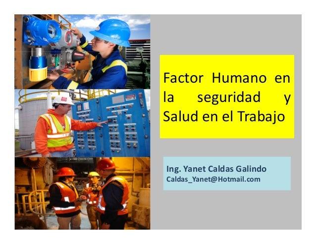 Factor Humano en la seguridad y Salud en el Trabajo Ing. Yanet Caldas Galindo CIP: 115456 Caldas_Yanet@Hotmail.com