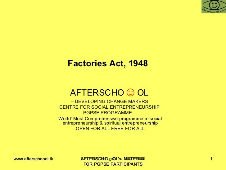 Factories Act, 1948  AFTERSCHO ☺ OL   –  DEVELOPING CHANGE MAKERS  CENTRE FOR SOCIAL ENTREPRENEURSHIP  PGPSE PROGRAMME –  ...