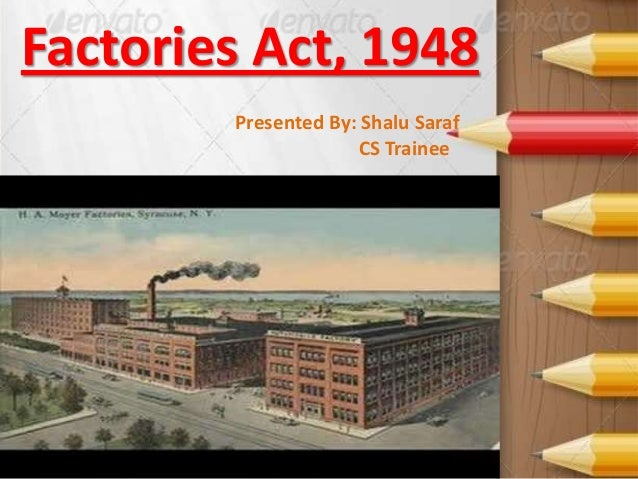 Factories Act, 1948 Presented By: Shalu Saraf CS Trainee