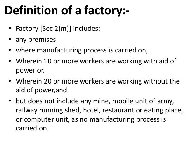 factory act The main object of the factories act, 1948 is to ensure adequate safety measures and to promote the health and welfare of the workers employed in factories.