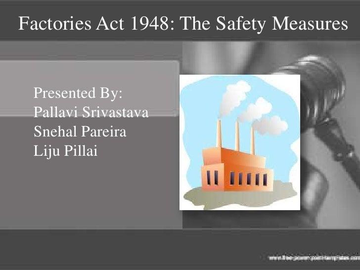 Factories Act 1948: The Safety Measures Presented By: Pallavi Srivastava Snehal Pareira Liju Pillai