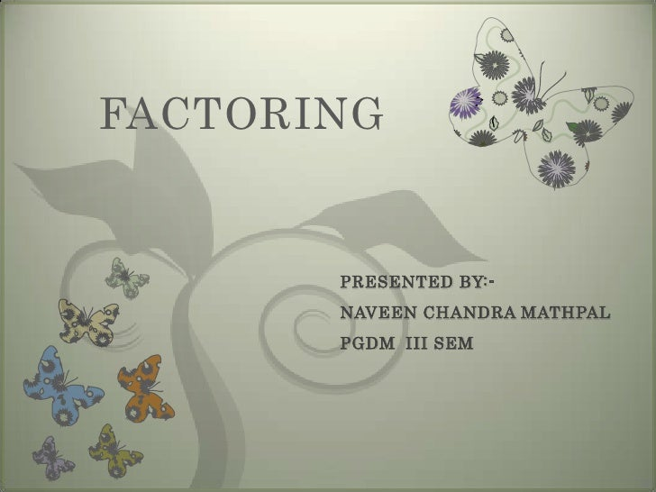 FACTORING<br />PRESENTED BY:-<br />NAVEEN CHANDRA MATHPAL<br />PGDM	III SEM<br />