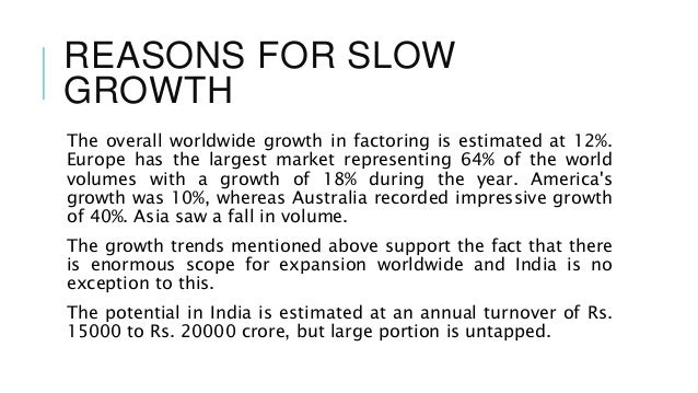"factoring services in india reasons for slow growth New delhi: the indian economy is forecast to grow at its slowest in four   goods and services tax (gst) and the lingering impact of demonetisation  the  forecast factors in data up to november  the advance estimates ""are not fully  factoring in the expected pickup in growth in the later months of fy18,."