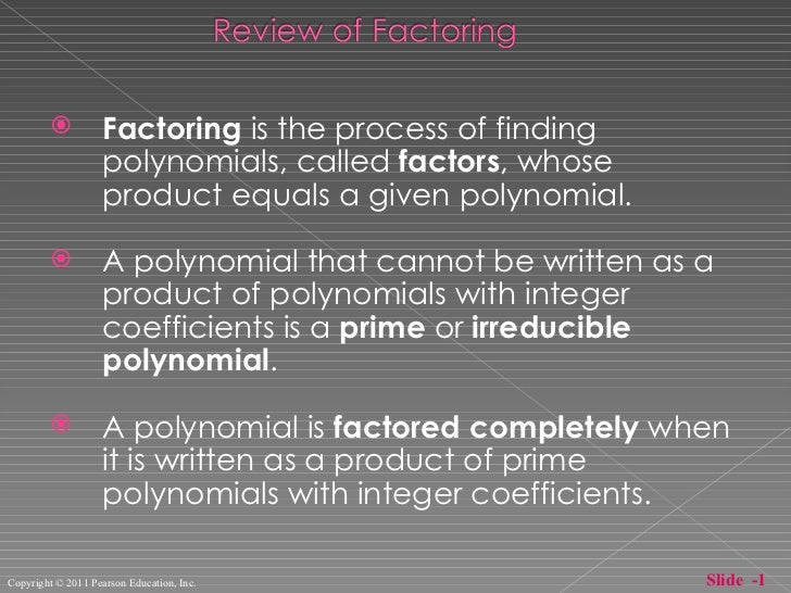 <ul><li>Factoring  is the process of finding polynomials, called  factors , whose product equals a given polynomial. </li>...
