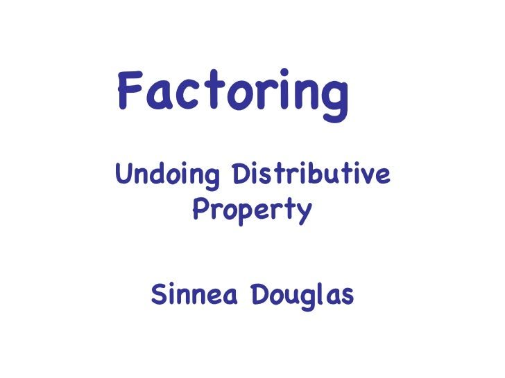 Factoring  Undoing Distributive Property Sinnea Douglas