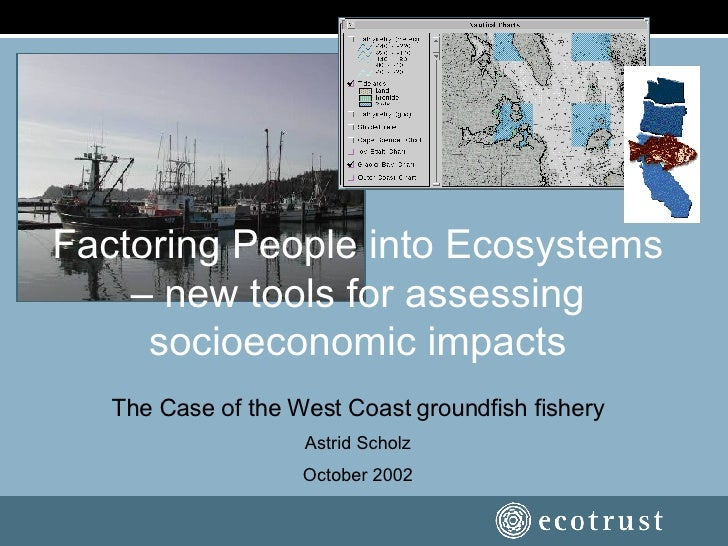 Factoring People into Ecosystems – new tools for assessing socioeconomic impacts The Case of the West Coast groundfish fis...