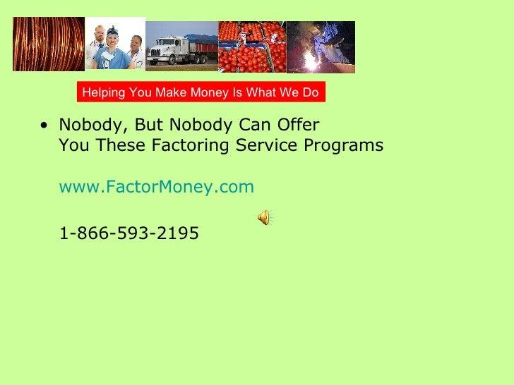 <ul><li>Nobody, But Nobody Can Offer  You These Factoring Service Programs www.FactorMoney.com 1-866-593-2195   </li></ul>...