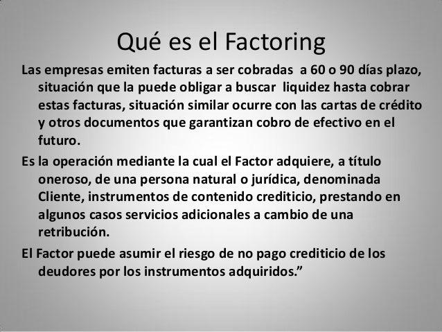 Qué es el Factoring Las empresas emiten facturas a ser cobradas a 60 o 90 días plazo, situación que la puede obligar a bus...