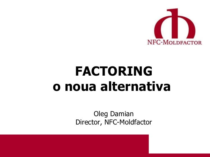 FACTORING o noua alternativa   Oleg   Damian Director ,  NFC-Moldfactor