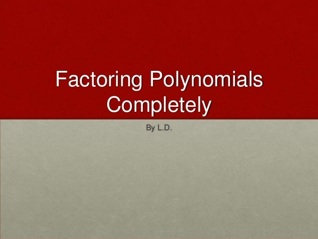Factoring Polynomials     Completely         By L.D.