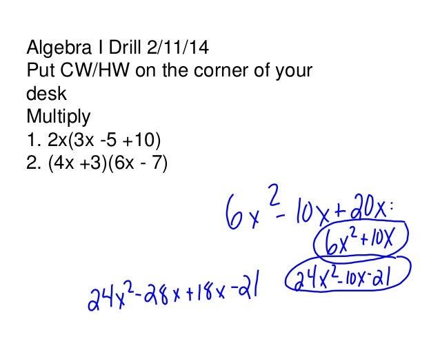 Algebra I Drill 2/11/14 Put CW/HW on the corner of your desk Multiply 1. 2x(3x -5 +10) 2. (4x +3)(6x - 7)