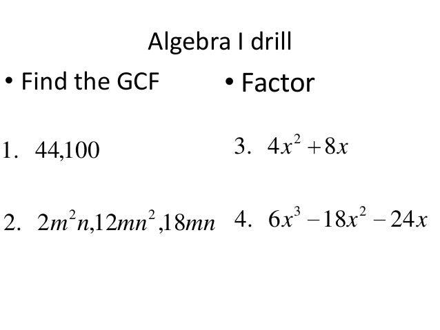 Algebra I drill • Find the GCF • Factor 3. 4 x  2  2. 2m n,12mn ,18mn 4. 6 x  3  1. 44,100 2  2  8x 18 x  2  24 x