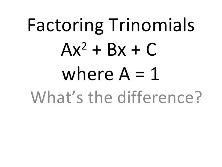 Factoring Trinomials Ax 2  + Bx + C  where A = 1 What's the difference?