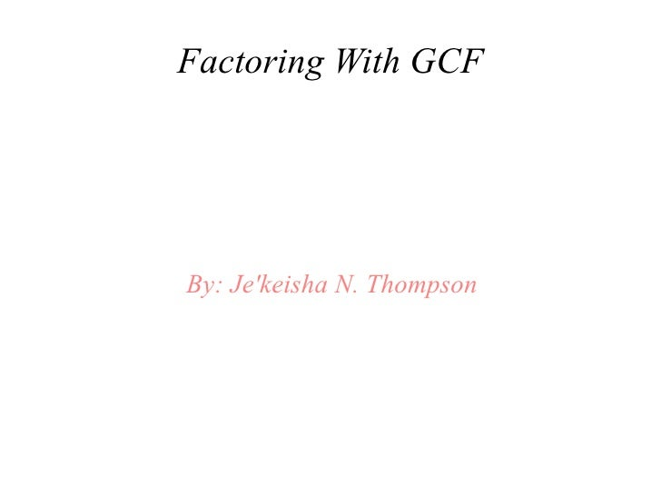 Factoring With GCFBy: Jekeisha N. Thompson