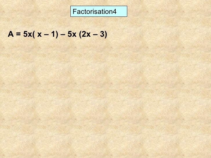 Factorisation4 A = 5x( x – 1) – 5x (2x – 3)