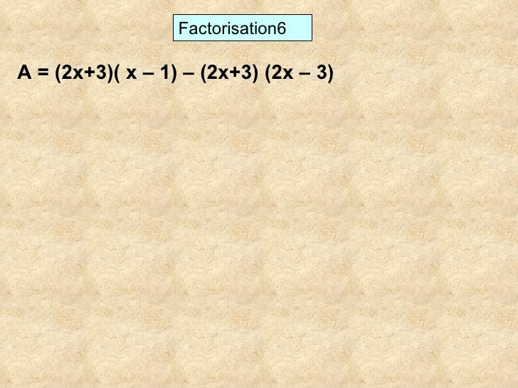 Factorisation6 A = (2x+3)( x – 1) – (2x+3) (2x – 3)
