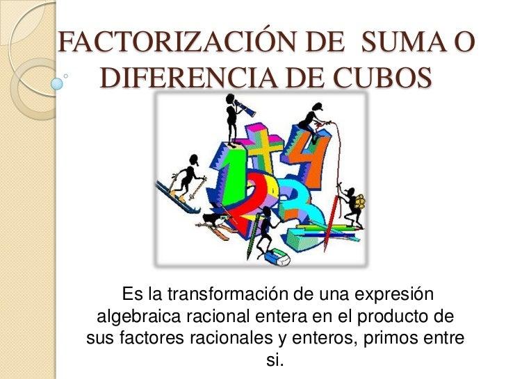 FACTORIZACIÓN DE SUMA O  DIFERENCIA DE CUBOS     Es la transformación de una expresión  algebraica racional entera en el p...