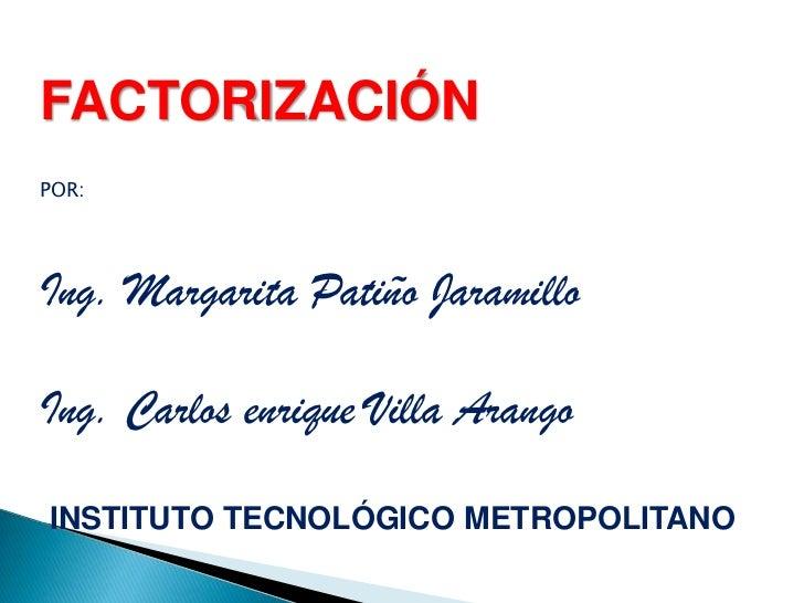 FACTORIZACIÓN<br />POR:<br />Ing. Margarita Patiño Jaramillo<br />Ing. Carlos enrique Villa Arango<br />INSTITUTO TECNOLÓG...