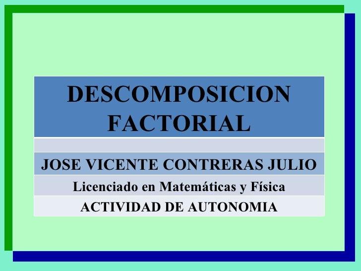 DESCOMPOSICION FACTORIAL JOSE VICENTE CONTRERAS JULIO Licenciado en Matemáticas y Física ACTIVIDAD DE AUTONOMIA