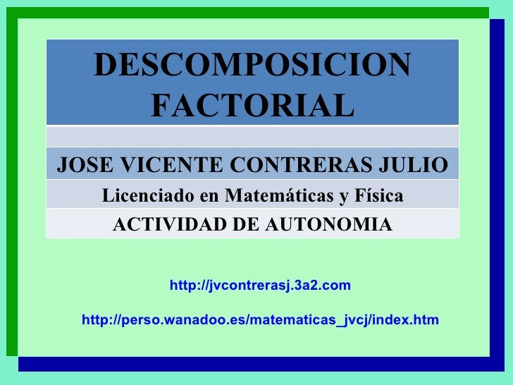 http://jvcontrerasj.3a2.com http://perso.wanadoo.es/matematicas_jvcj/index.htm DESCOMPOSICION FACTORIAL JOSE VICENTE CONTR...