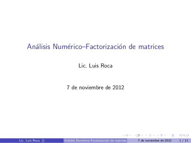 An´lisis Num´rico–Factorizaci´n de matrices       a         e                o                             Lic. Luis Roca ...