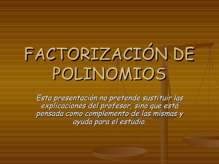 FACTORIZACIÓN DE POLINOMIOS Esta presentación no pretende sustituir las explicaciones del profesor, sino que está pensada ...